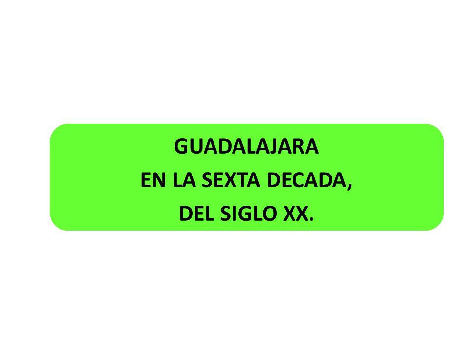 GUADALAJARA EN LA SEXTA DECADA, DEL SIGLO XX.