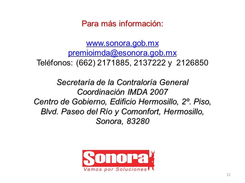 Para más información: www.sonora.gob.mx premioimda@esonora.gob.mx Teléfonos: (662) 2171885, 2137222 y 2126850 Secretaría de la Contraloría General Coordinación IMDA 2007 Centro de Gobierno, Edificio Hermosillo, 2º.