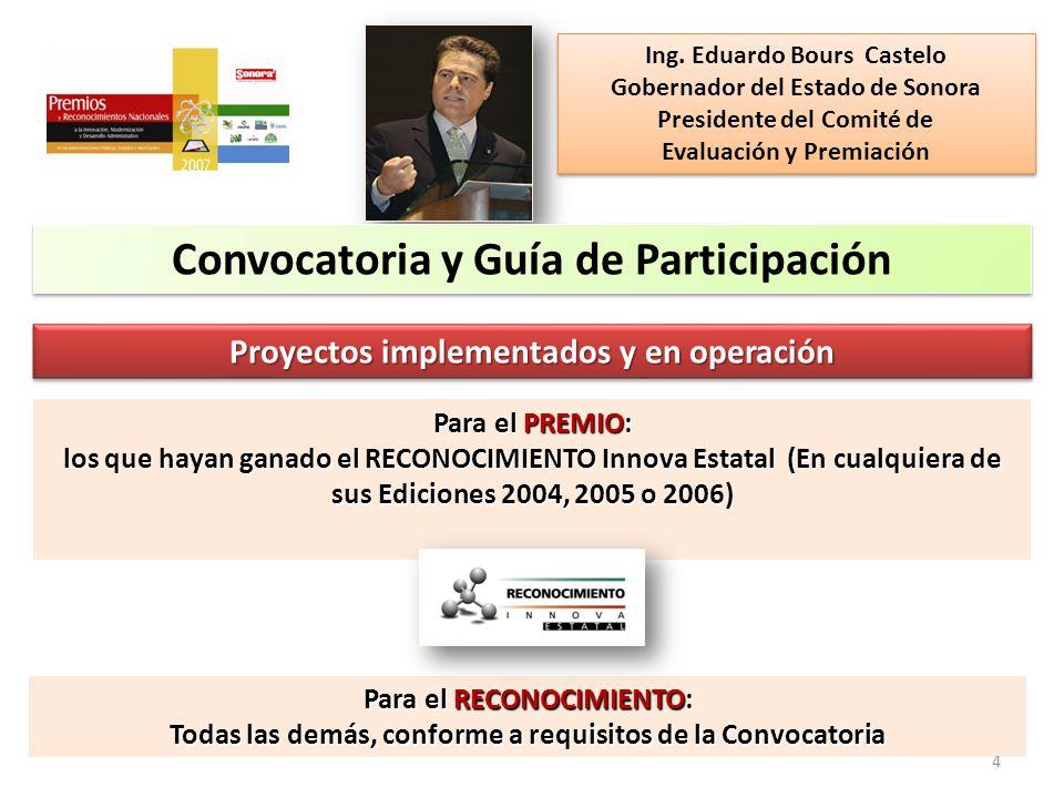 Convocatoria y Guía de Participación Proyectos implementados y en operación Para el PREMIO: los que hayan ganado el RECONOCIMIENTO Innova Estatal (En cualquiera de sus Ediciones 2004, 2005 o 2006) Para el RECONOCIMIENTO: Todas las demás, conforme a requisitos de la Convocatoria Ing.