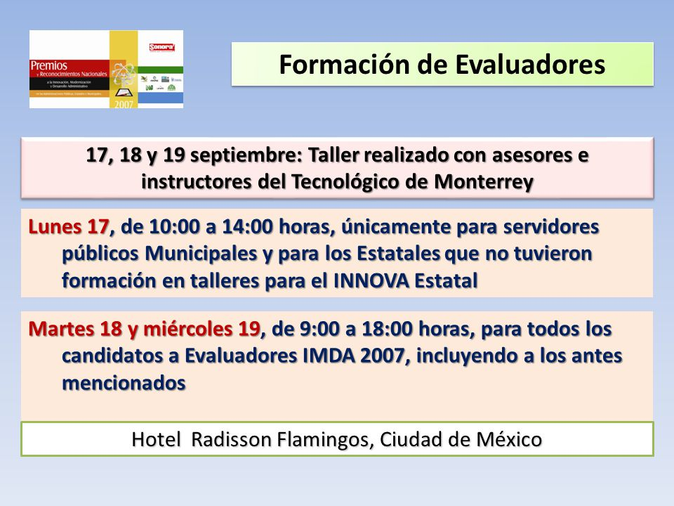 Formación de Evaluadores 17, 18 y 19 septiembre: Taller realizado con asesores e instructores del Tecnológico de Monterrey Lunes 17, de 10:00 a 14:00 horas, únicamente para servidores públicos Municipales y para los Estatales que no tuvieron formación en talleres para el INNOVA Estatal Martes 18 y miércoles 19, de 9:00 a 18:00 horas, para todos los candidatos a Evaluadores IMDA 2007, incluyendo a los antes mencionados Hotel Radisson Flamingos, Ciudad de México