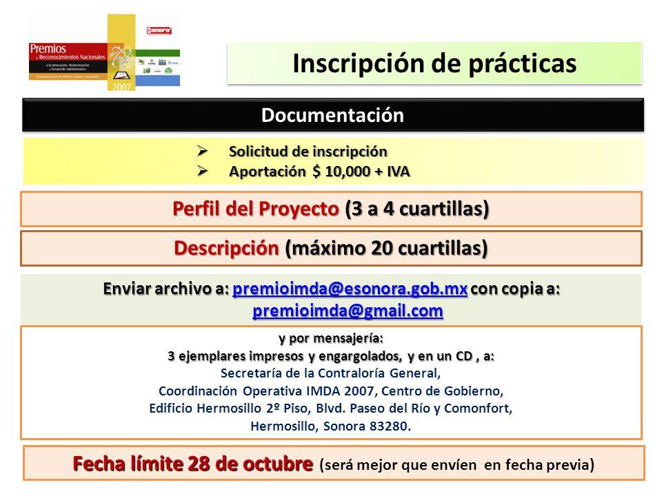 Inscripción de prácticas DocumentaciónDocumentación Solicitud de inscripción Solicitud de inscripción Aportación $ 10,000 + IVA Aportación $ 10,000 + IVA Perfil del Proyecto (3 a 4 cuartillas) Descripción (máximo 20 cuartillas) Enviar archivo a: premioimda@esonora.gob.mx con copia a: premioimda@gmail.com premioimda@esonora.gob.mx premioimda@gmail.compremioimda@esonora.gob.mx premioimda@gmail.com y por mensajería: 3 ejemplares impresos y engargolados, y en un CD, a: Secretaría de la Contraloría General, Coordinación Operativa IMDA 2007, Centro de Gobierno, Edificio Hermosillo 2º Piso, Blvd.