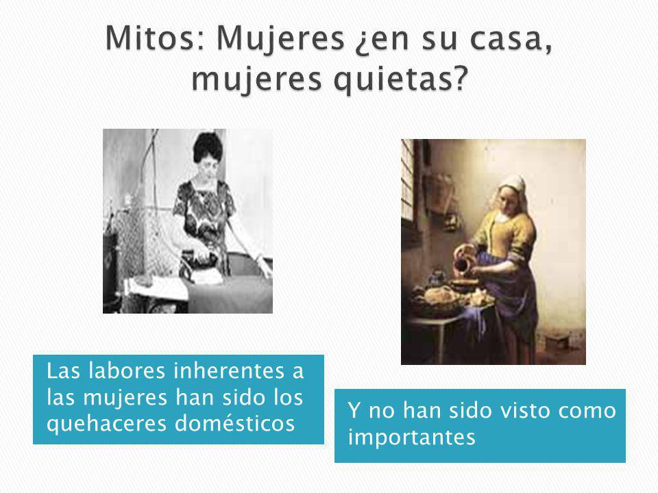 Las labores inherentes a las mujeres han sido los quehaceres domésticos Y no han sido visto como importantes