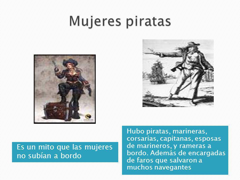 Es un mito que las mujeres no subían a bordo Hubo piratas, marineras, corsarias, capitanas, esposas de marineros, y rameras a bordo. Además de encarga