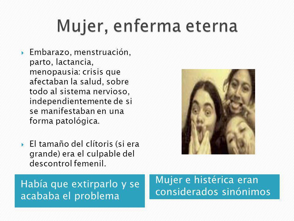 Había que extirparlo y se acababa el problema Mujer e histérica eran considerados sinónimos Embarazo, menstruación, parto, lactancia, menopausia: cris