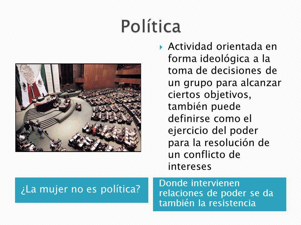 ¿La mujer no es política? Donde intervienen relaciones de poder se da también la resistencia Actividad orientada en forma ideológica a la toma de deci