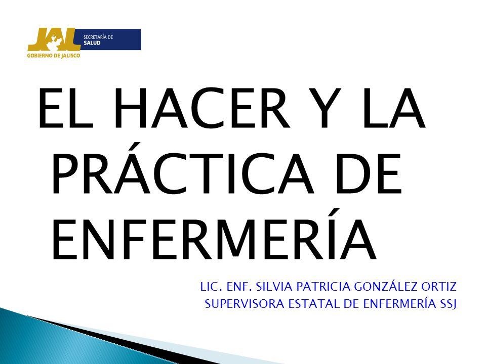 EL HACER Y LA PRÁCTICA DE ENFERMERÍA LIC. ENF. SILVIA PATRICIA GONZÁLEZ ORTIZ SUPERVISORA ESTATAL DE ENFERMERÍA SSJ