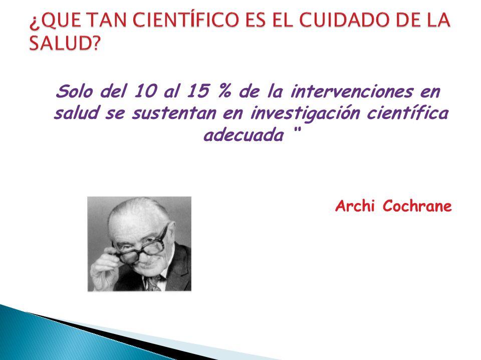 Solo del 10 al 15 % de la intervenciones en salud se sustentan en investigación científica adecuada Archi Cochrane