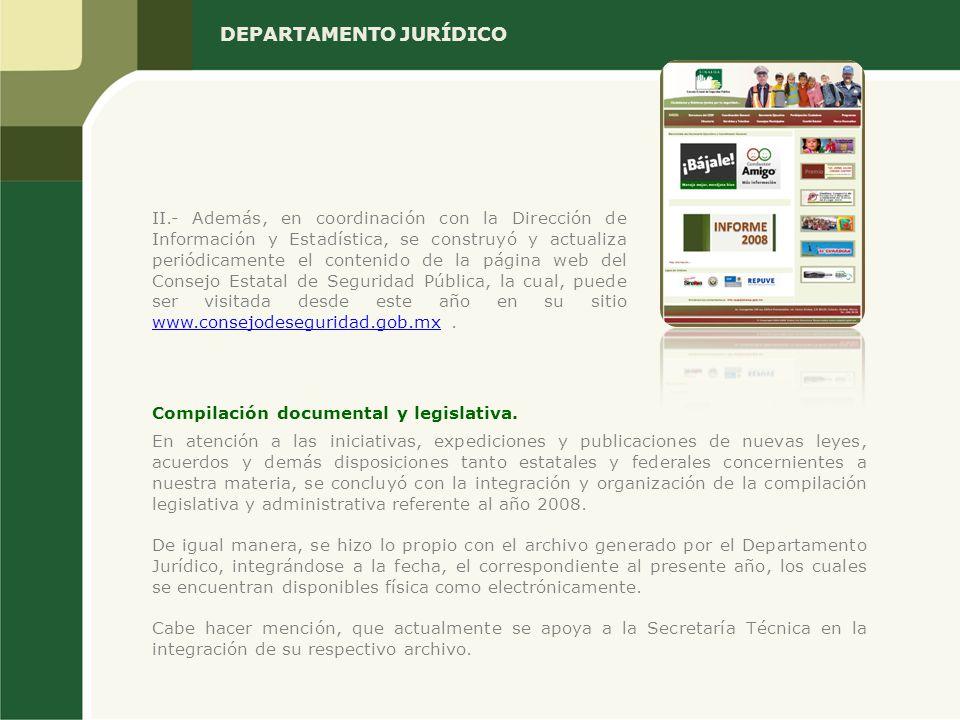 DEPARTAMENTO JURÍDICO II.- Además, en coordinación con la Dirección de Información y Estadística, se construyó y actualiza periódicamente el contenido de la página web del Consejo Estatal de Seguridad Pública, la cual, puede ser visitada desde este año en su sitio www.consejodeseguridad.gob.mx.