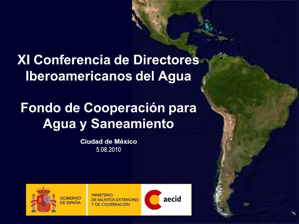 XI Conferencia de Directores Iberoamericanos del Agua Fondo de Cooperación para Agua y Saneamiento Ciudad de México 5.08.2010