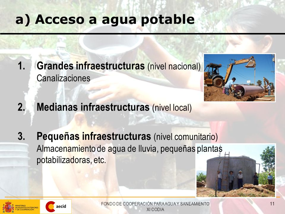 FONDO DE COOPERACIÓN PARA AGUA Y SANEAMIENTO XI CODIA 11 a) Acceso a agua potable 1.Grandes infraestructuras (nivel nacional) Canalizaciones 2.Medianas infraestructuras (nivel local) 3.Pequeñas infraestructuras (nivel comunitario) Almacenamiento de agua de lluvia, pequeñas plantas potabilizadoras, etc.