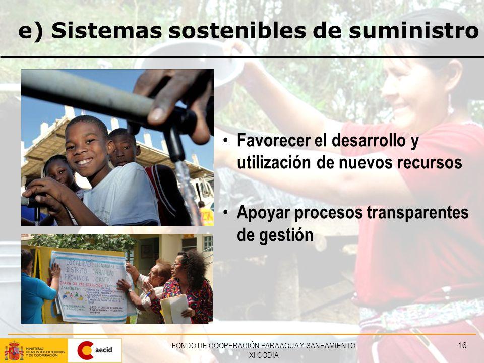 FONDO DE COOPERACIÓN PARA AGUA Y SANEAMIENTO XI CODIA 16 e) Sistemas sostenibles de suministro Favorecer el desarrollo y utilización de nuevos recursos Apoyar procesos transparentes de gestión