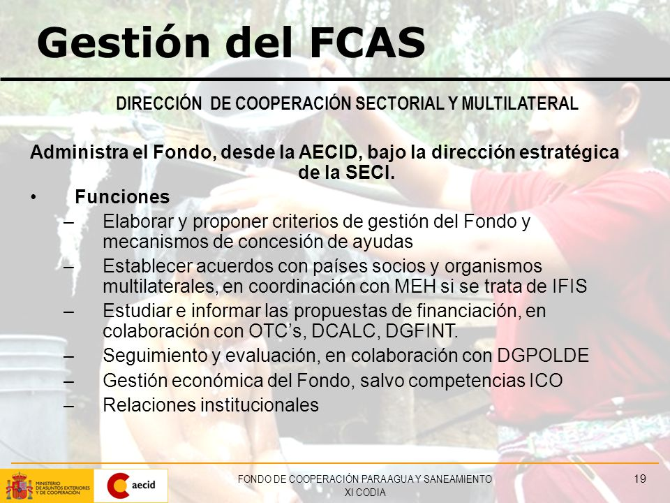 FONDO DE COOPERACIÓN PARA AGUA Y SANEAMIENTO XI CODIA 19 Gestión del FCAS DIRECCIÓN DE COOPERACIÓN SECTORIAL Y MULTILATERAL Administra el Fondo, desde la AECID, bajo la dirección estratégica de la SECI.