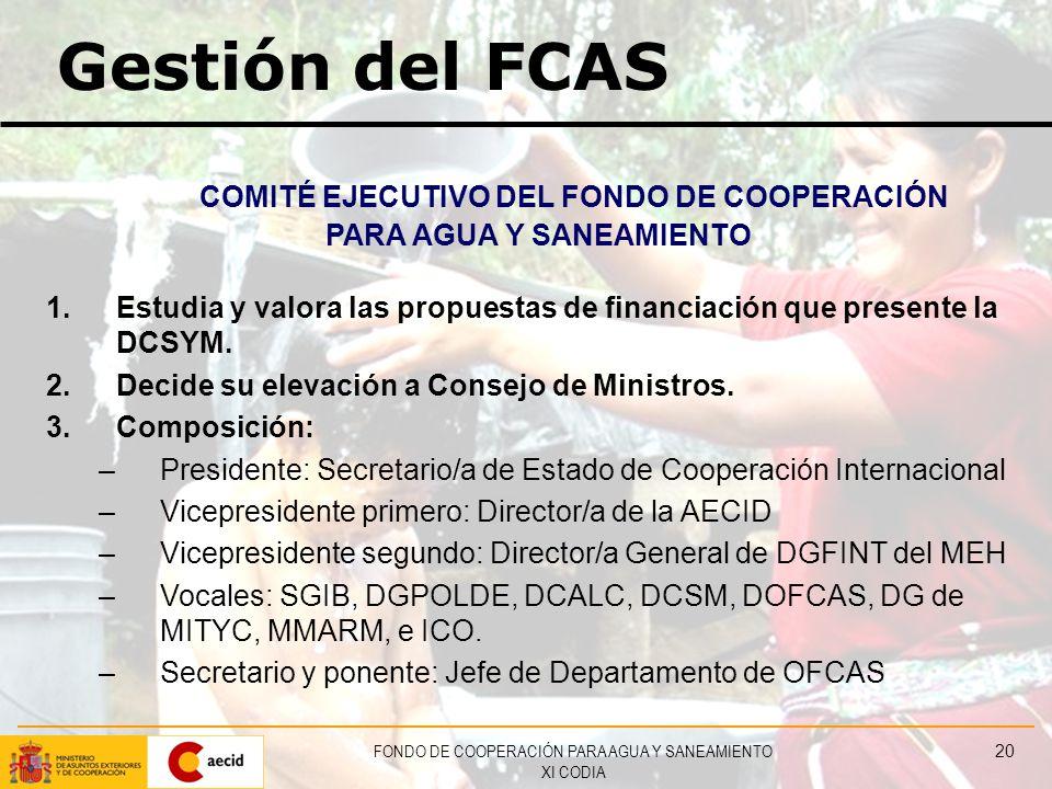 FONDO DE COOPERACIÓN PARA AGUA Y SANEAMIENTO XI CODIA 20 Gestión del FCAS COMITÉ EJECUTIVO DEL FONDO DE COOPERACIÓN PARA AGUA Y SANEAMIENTO 1.Estudia y valora las propuestas de financiación que presente la DCSYM.