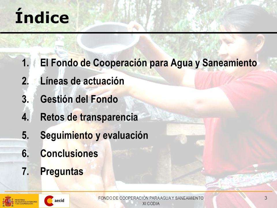 FONDO DE COOPERACIÓN PARA AGUA Y SANEAMIENTO XI CODIA 3 Índice 1.El Fondo de Cooperación para Agua y Saneamiento 2.Líneas de actuación 3.Gestión del Fondo 4.Retos de transparencia 5.Seguimiento y evaluación 6.Conclusiones 7.Preguntas