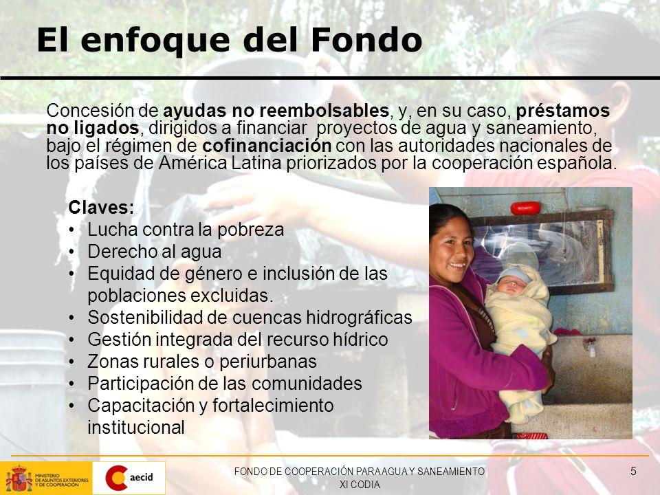 FONDO DE COOPERACIÓN PARA AGUA Y SANEAMIENTO XI CODIA 5 El enfoque del Fondo Concesión de ayudas no reembolsables, y, en su caso, préstamos no ligados, dirigidos a financiar proyectos de agua y saneamiento, bajo el régimen de cofinanciación con las autoridades nacionales de los países de América Latina priorizados por la cooperación española.