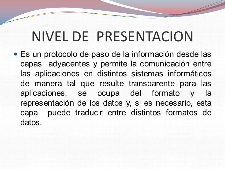 NIVEL DE PRESENTACION Es un protocolo de paso de la información desde las capas adyacentes y permite la comunicación entre las aplicaciones en distint