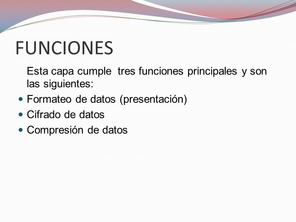 FUNCIONES Esta capa cumple tres funciones principales y son las siguientes: Formateo de datos (presentación) Cifrado de datos Compresión de datos