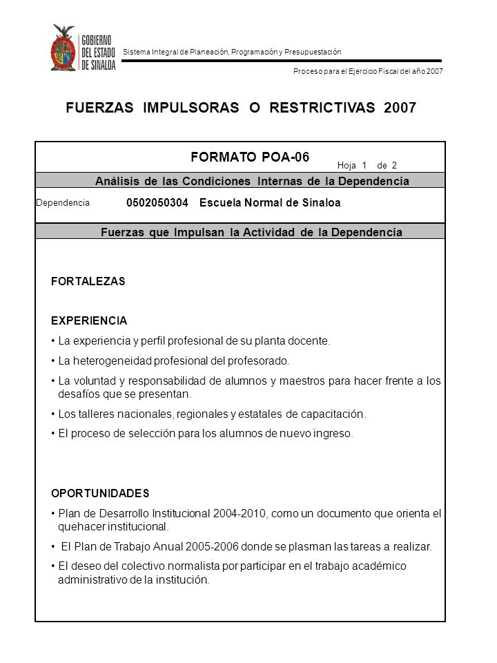 Sistema Integral de Planeación, Programación y Presupuestación Proceso para el Ejercicio Fiscal del año 2007 FUERZAS IMPULSORAS O RESTRICTIVAS 2007 FORMATO POA-06 Análisis de las Condiciones Internas de la Dependencia Fuerzas que Impulsan la Actividad de la Dependencia Hoja 1 de 2 Dependencia 0502050304 Escuela Normal de Sinaloa FORTALEZAS EXPERIENCIA La experiencia y perfil profesional de su planta docente.