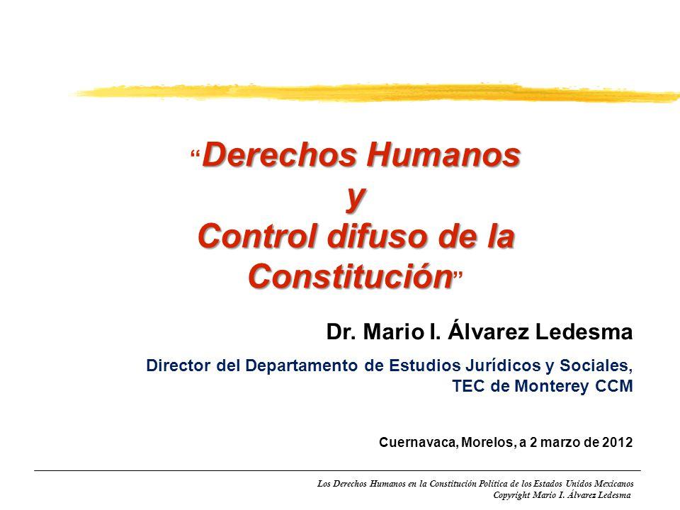 Los Derechos Humanos en la Constitución Política de los Estados Unidos Mexicanos Copyright Mario I. Álvarez Ledesma Derechos Humanos y Control difuso