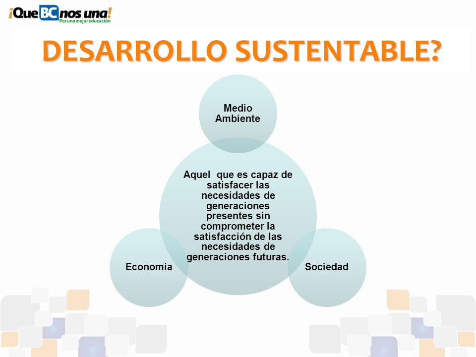 Desarrollo Sustentable? Aquel que es capaz de satisfacer las necesidades de generaciones presentes sin comprometer la satisfacción de las necesidades