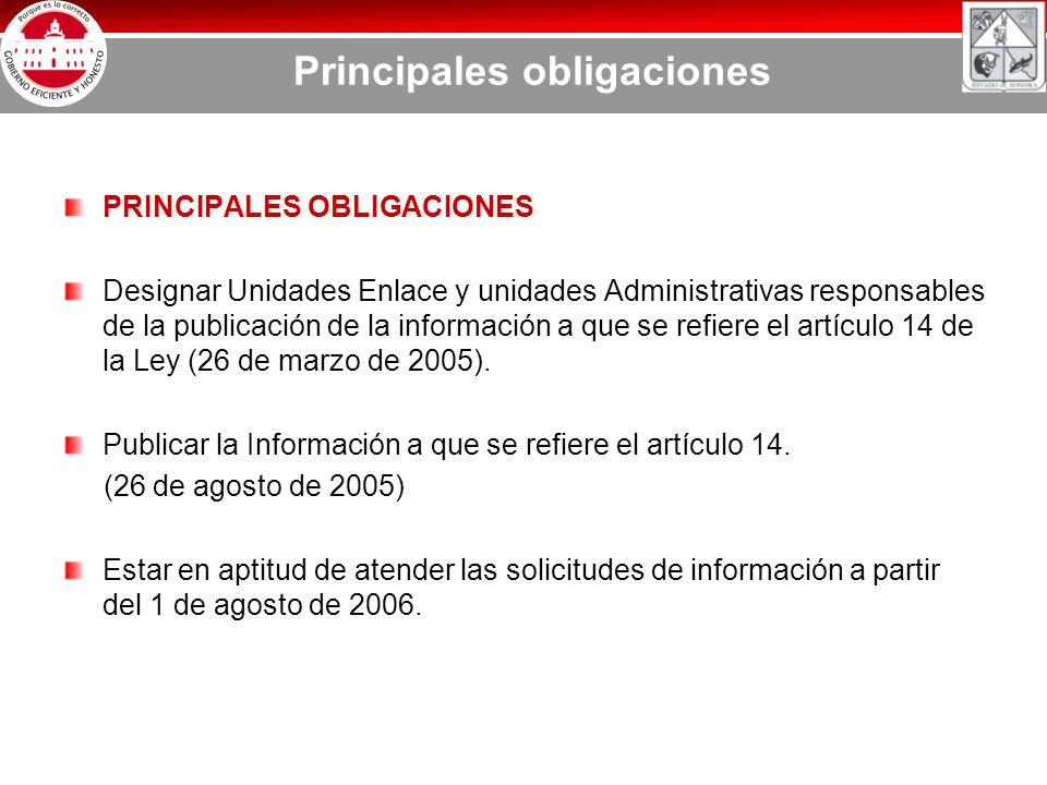 Principales obligaciones PRINCIPALES OBLIGACIONES Designar Unidades Enlace y unidades Administrativas responsables de la publicación de la información a que se refiere el artículo 14 de la Ley (26 de marzo de 2005).