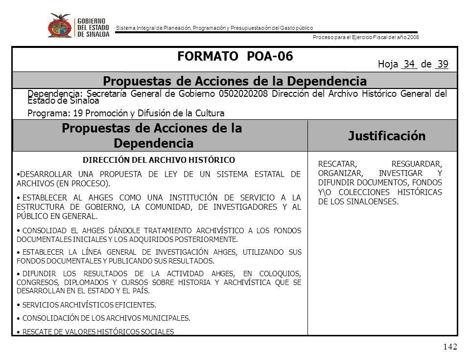 Sistema Integral de Planeación, Programación y Presupuestación del Gasto público Proceso para el Ejercicio Fiscal del año 2006 142 Propuestas de Acciones de la Dependencia Justificación FORMATO POA-06 Propuestas de Acciones de la Dependencia Dependencia: Secretaría General de Gobierno 0502020208 Dirección del Archivo Histórico General del Estado de Sinaloa Programa: 19 Promoción y Difusión de la Cultura Hoja 34 de 39 DIRECCIÓN DEL ARCHIVO HISTÓRICO DESARROLLAR UNA PROPUESTA DE LEY DE UN SISTEMA ESTATAL DE ARCHIVOS (EN PROCESO).