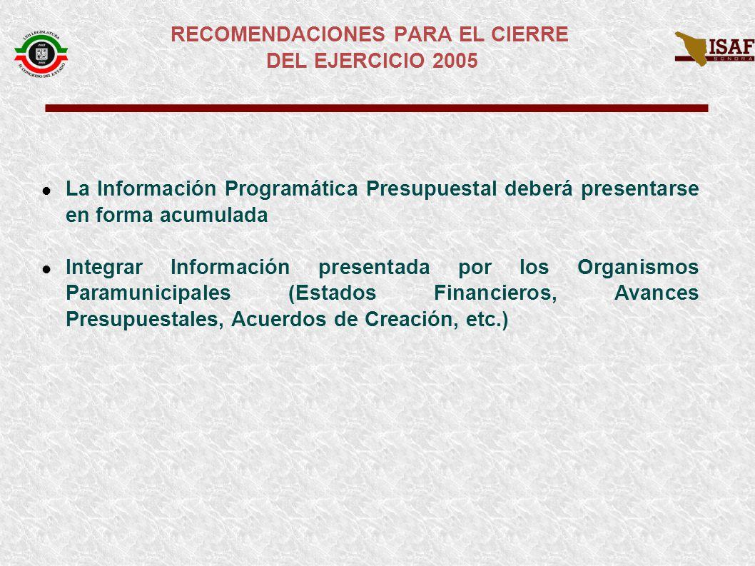 La Información Programática Presupuestal deberá presentarse en forma acumulada Integrar Información presentada por los Organismos Paramunicipales (Estados Financieros, Avances Presupuestales, Acuerdos de Creación, etc.) RECOMENDACIONES PARA EL CIERRE DEL EJERCICIO 2005