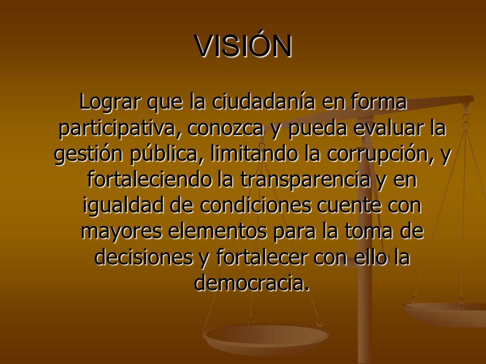 VISIÓN Lograr que la ciudadanía en forma participativa, conozca y pueda evaluar la gestión pública, limitando la corrupción, y fortaleciendo la transparencia y en igualdad de condiciones cuente con mayores elementos para la toma de decisiones y fortalecer con ello la democracia.