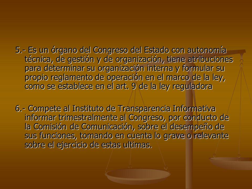 5.- Es un órgano del Congreso del Estado con autonomía técnica, de gestión y de organización, tiene atribuciones para determinar su organización interna y formular su propio reglamento de operación en el marco de la ley, como se establece en el art.