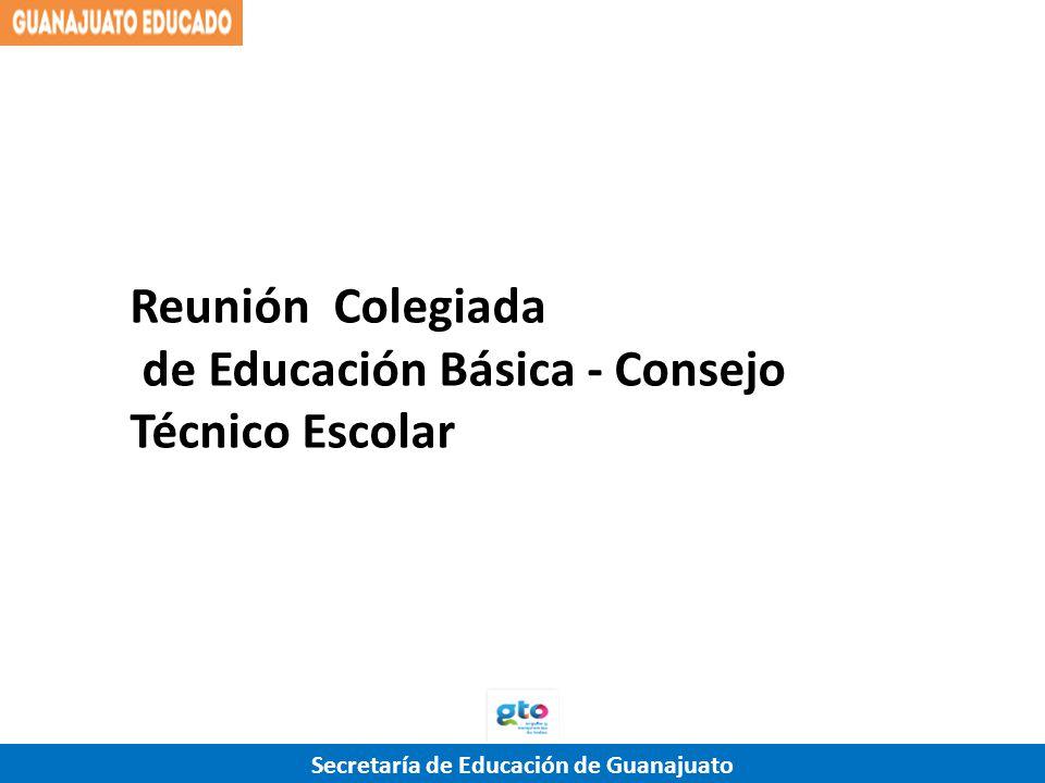 Secretaría de Educación de Guanajuato Reunión Colegiada de Educación Básica - Consejo Técnico Escolar
