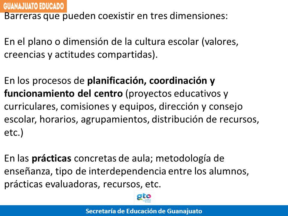 Secretaría de Educación de Guanajuato Barreras que pueden coexistir en tres dimensiones: En el plano o dimensión de la cultura escolar (valores, creen