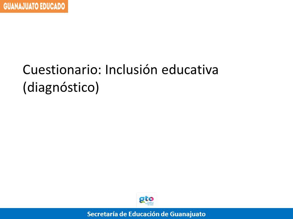 Secretaría de Educación de Guanajuato Cuestionario: Inclusión educativa (diagnóstico)