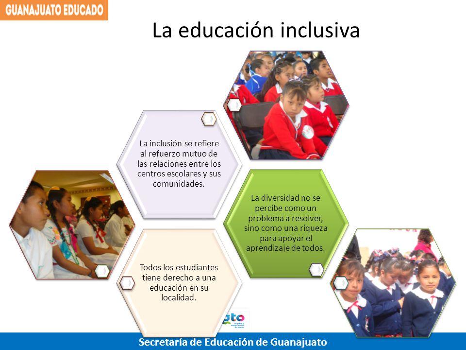 Secretaría de Educación de Guanajuato La educación inclusiva Todos los estudiantes tiene derecho a una educación en su localidad. La diversidad no se