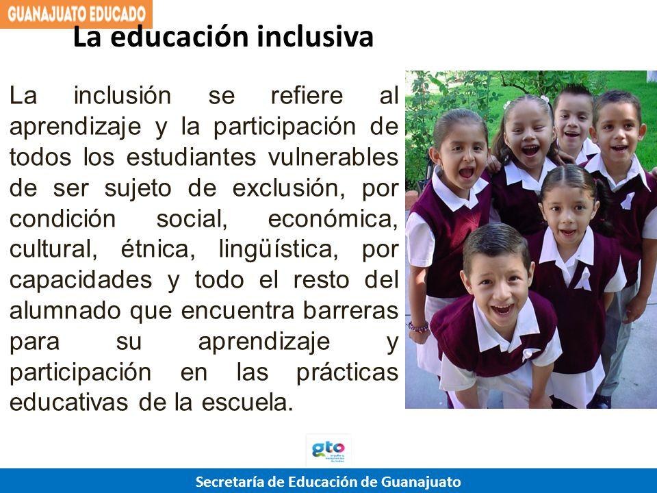 Secretaría de Educación de Guanajuato La inclusión se refiere al aprendizaje y la participación de todos los estudiantes vulnerables de ser sujeto de