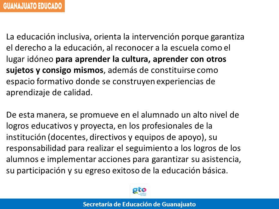 Secretaría de Educación de Guanajuato La educación inclusiva, orienta la intervención porque garantiza el derecho a la educación, al reconocer a la es