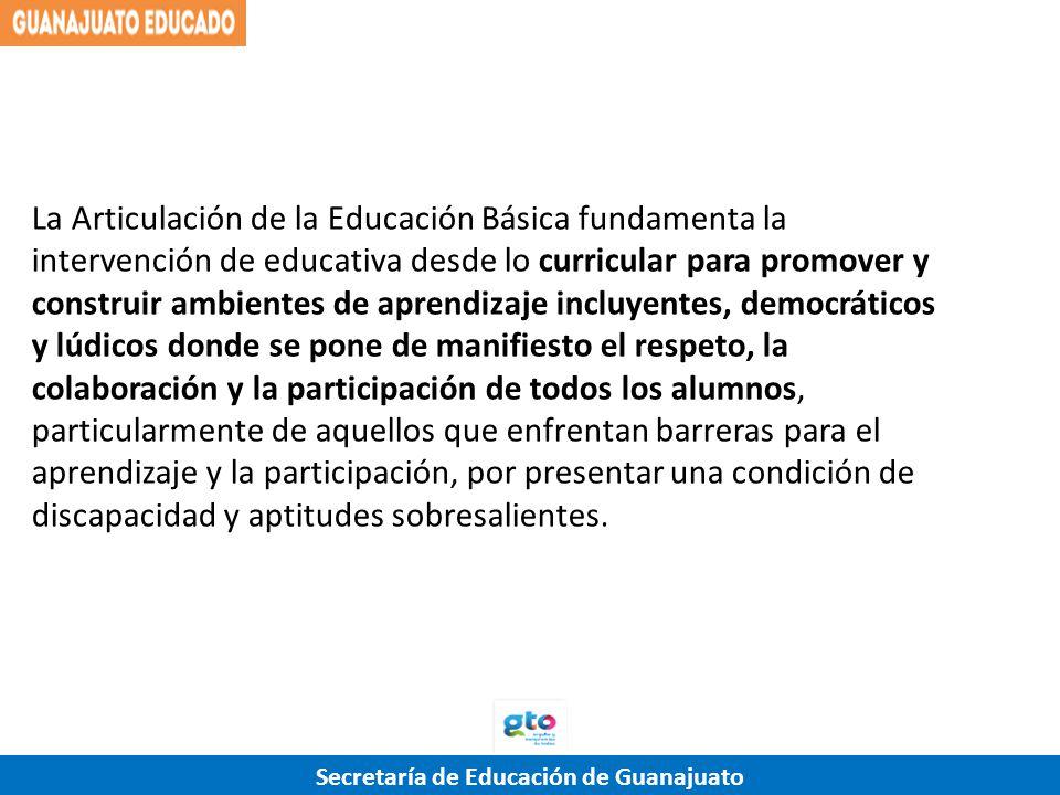 Secretaría de Educación de Guanajuato La Articulación de la Educación Básica fundamenta la intervención de educativa desde lo curricular para promover