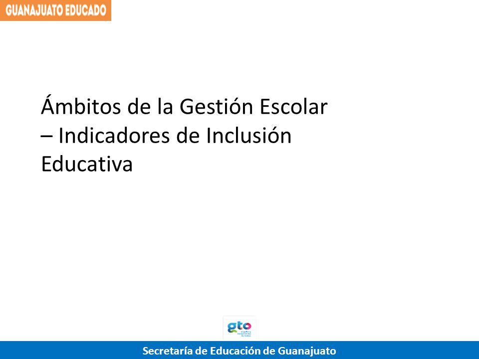 Secretaría de Educación de Guanajuato Ámbitos de la Gestión Escolar – Indicadores de Inclusión Educativa