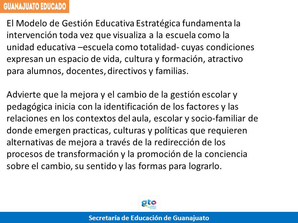 Secretaría de Educación de Guanajuato El Modelo de Gestión Educativa Estratégica fundamenta la intervención toda vez que visualiza a la escuela como l