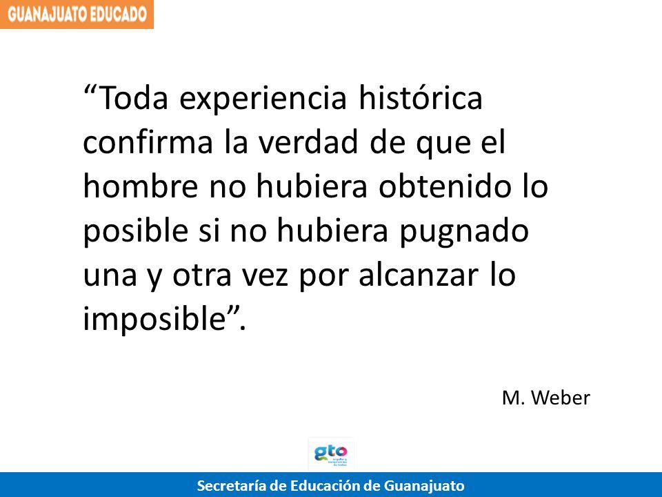 Secretaría de Educación de Guanajuato Toda experiencia histórica confirma la verdad de que el hombre no hubiera obtenido lo posible si no hubiera pugn