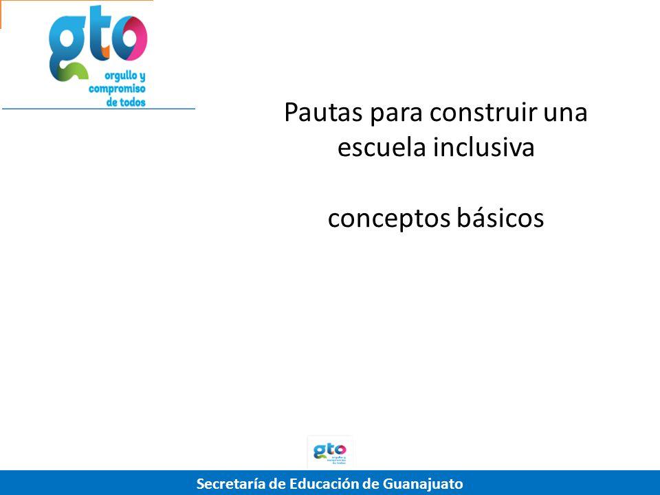 Secretaría de Educación de Guanajuato Pautas para construir una escuela inclusiva conceptos básicos