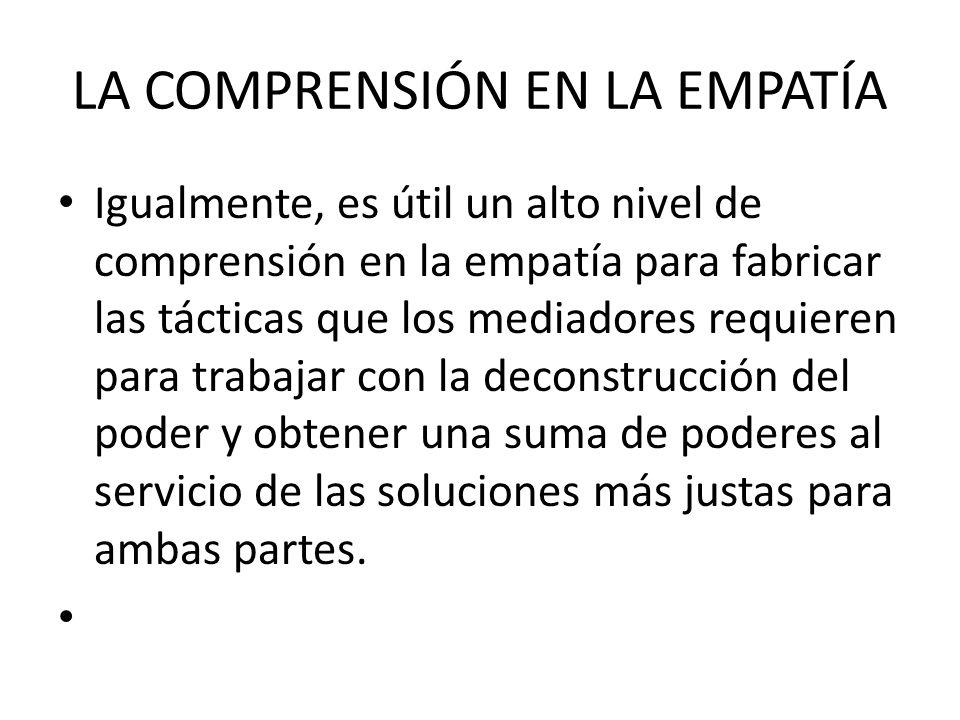 LA COMPRENSIÓN EN LA EMPATÍA Igualmente, es útil un alto nivel de comprensión en la empatía para fabricar las tácticas que los mediadores requieren pa