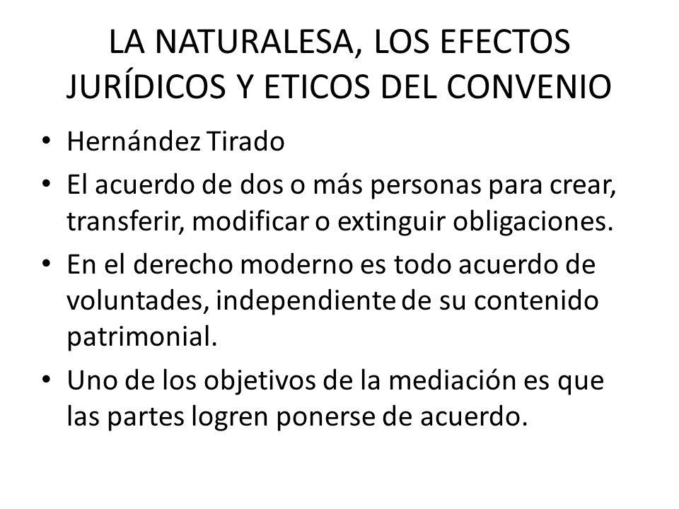 LA NATURALESA, LOS EFECTOS JURÍDICOS Y ETICOS DEL CONVENIO Hernández Tirado El acuerdo de dos o más personas para crear, transferir, modificar o extin