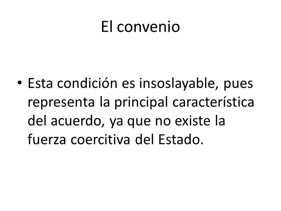 El convenio Esta condición es insoslayable, pues representa la principal característica del acuerdo, ya que no existe la fuerza coercitiva del Estado.