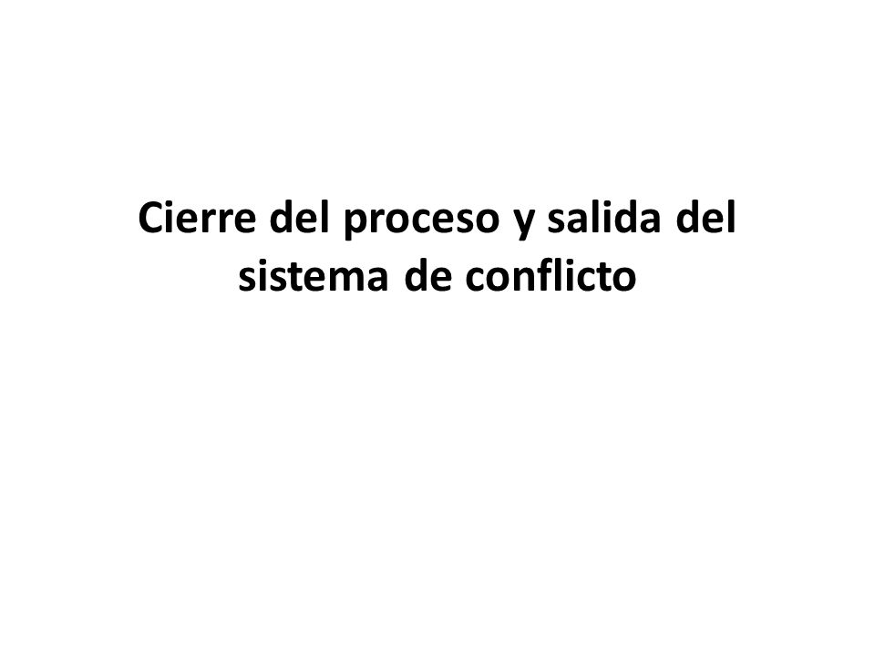 Cierre del proceso y salida del sistema de conflicto
