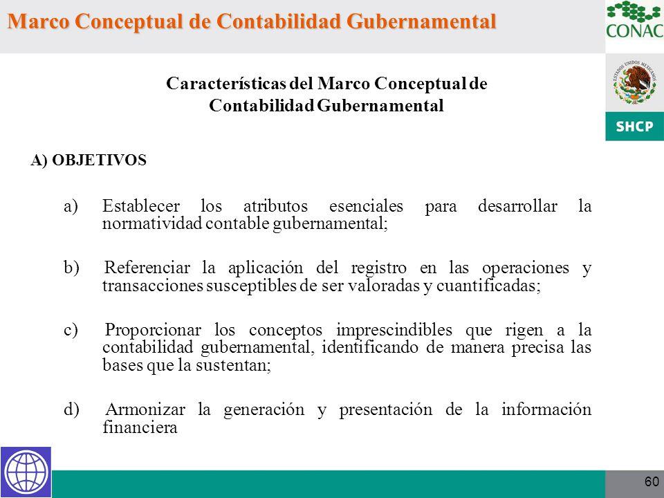 60 Marco Conceptual de Contabilidad Gubernamental A) OBJETIVOS a)Establecer los atributos esenciales para desarrollar la normatividad contable guberna