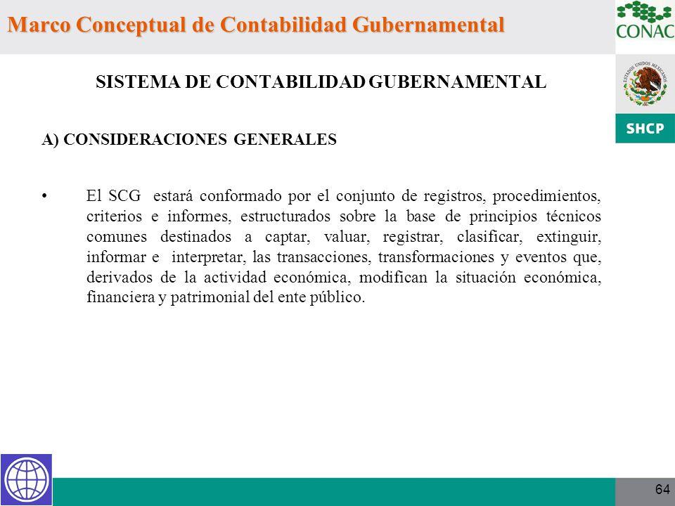 64 Marco Conceptual de Contabilidad Gubernamental SISTEMA DE CONTABILIDAD GUBERNAMENTAL A) CONSIDERACIONES GENERALES El SCG estará conformado por el c