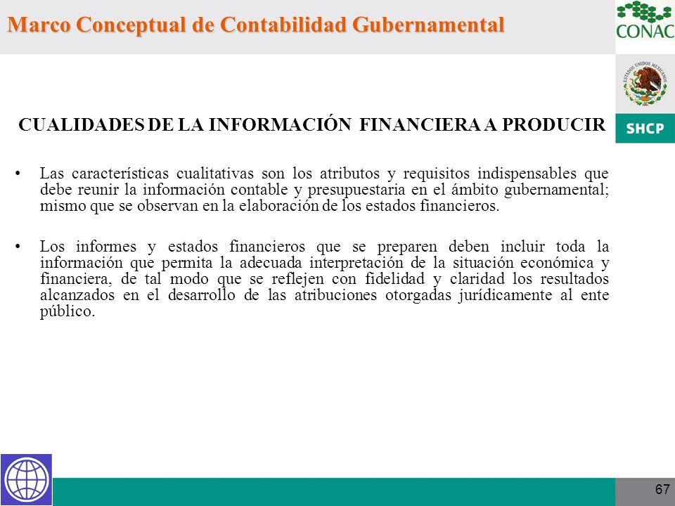 67 Marco Conceptual de Contabilidad Gubernamental CUALIDADES DE LA INFORMACIÓN FINANCIERA A PRODUCIR Las características cualitativas son los atributo