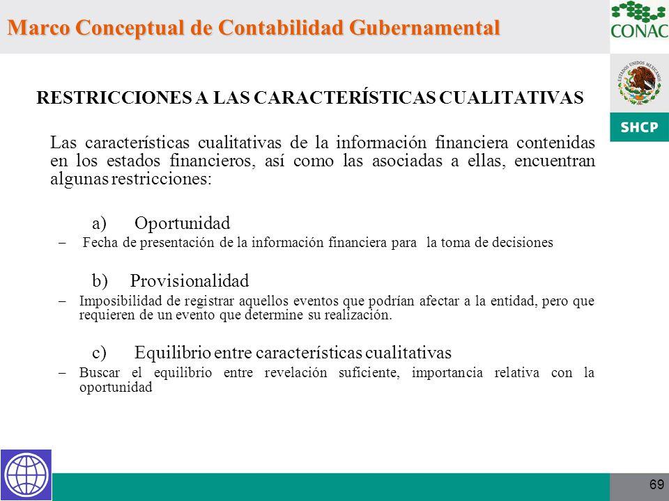 69 Marco Conceptual de Contabilidad Gubernamental RESTRICCIONES A LAS CARACTERÍSTICAS CUALITATIVAS Las características cualitativas de la información