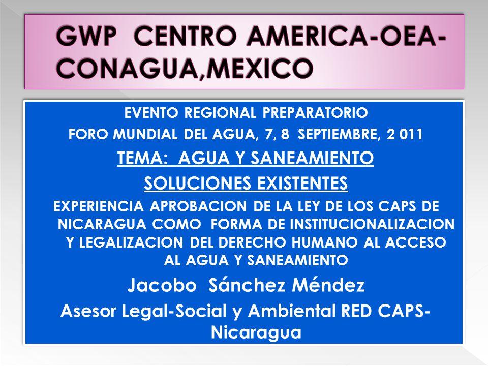 EVENTO REGIONAL PREPARATORIO FORO MUNDIAL DEL AGUA, 7, 8 SEPTIEMBRE, 2 011 TEMA: AGUA Y SANEAMIENTO SOLUCIONES EXISTENTES EXPERIENCIA APROBACION DE LA LEY DE LOS CAPS DE NICARAGUA COMO FORMA DE INSTITUCIONALIZACION Y LEGALIZACION DEL DERECHO HUMANO AL ACCESO AL AGUA Y SANEAMIENTO Jacobo Sánchez Méndez Asesor Legal-Social y Ambiental RED CAPS- Nicaragua EVENTO REGIONAL PREPARATORIO FORO MUNDIAL DEL AGUA, 7, 8 SEPTIEMBRE, 2 011 TEMA: AGUA Y SANEAMIENTO SOLUCIONES EXISTENTES EXPERIENCIA APROBACION DE LA LEY DE LOS CAPS DE NICARAGUA COMO FORMA DE INSTITUCIONALIZACION Y LEGALIZACION DEL DERECHO HUMANO AL ACCESO AL AGUA Y SANEAMIENTO Jacobo Sánchez Méndez Asesor Legal-Social y Ambiental RED CAPS- Nicaragua