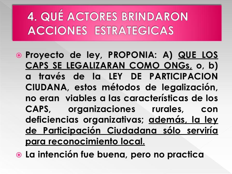 Proyecto de ley, PROPONIA: A) QUE LOS CAPS SE LEGALIZARAN COMO ONGs, o, b) a través de la LEY DE PARTICIPACION CIUDANA, estos métodos de legalización, no eran viables a las características de los CAPS, organizaciones rurales, con deficiencias organizativas; además, la ley de Participación Ciudadana sólo serviría para reconocimiento local.
